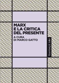 Marco Gatto - Marx e la critica del presente - Atti del convegno Marx e la critica del presente (1818-2018), Roma, 27-29 novembre 2018.