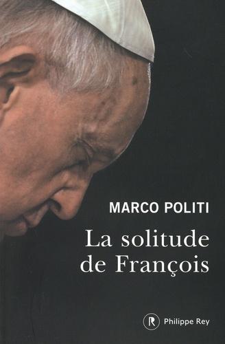 La solitude de François. Un pape prophétique, une Eglise dans la tourmente