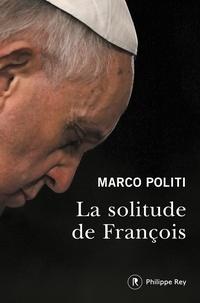 Marco Politi - La solitude de François - Un pape prophétique, une Eglise dans la tourmente.