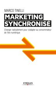 Marco Tinelli - Le marketing synchronisé - Changer radicalement pour s'adapter au consommateur de l'ère numérique.