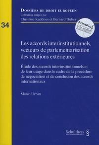Marco Urban - Les accords interinstitutionnels, vecteurs de parlementarisation des relations extérieures - Etude des accords interinstitutionnels et de leur usage dans le cadre de la procédure de négociation et de conclusion des accords internationaux.