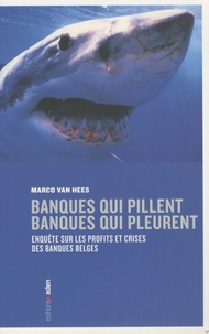 Marco Van Hees - Banques qui pillent, banques qui pleurent - Enquête sur les profits et crises des banques belges.
