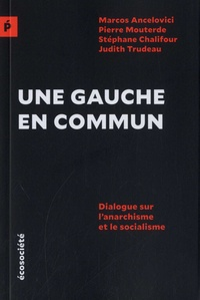 Marcos Ancelovici et Pierre Mouterde - Une gauche en commun - Dialogue sur l'anarchisme et le socialisme.