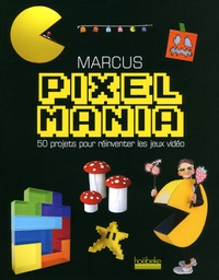 Marcus - Pixelmania - 50 projets pour réinventer les jeux vidéo.