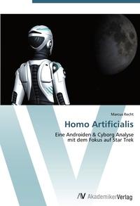 Marcus Recht - Homo Artificialis - Eine Androiden & Cyborg Analyse  mit dem Fokus auf Star Trek.