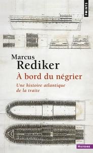 Marcus Rediker - A bord du négrier - Une histoire atlantique de la traite.
