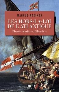 Marcus Rediker - Les hors-la-loi de l'Atlantique - Pirates, mutins et flibustiers.