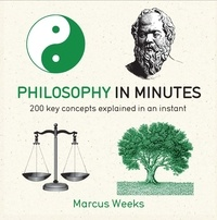 Marcus Weeks - Philosophy in Minutes - 200 Key Concepts Explained in an Instant.