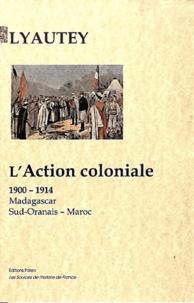 Maréchal Lyautey - L'action coloniale (1900-1914) - Madagascar - Sud-Oranais - Maroc.