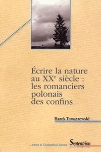 Marek Tomaszewski - Ecrire la nature au XXe siècle : les romanciers polonais des confins ( étude des motifs littéraires et des signes culturels ).