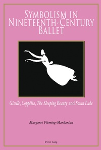 Symbolism in Nineteenth-Century Ballet- Giselle, Coppélia, the Sleeping Beauty and Swan Lake - Margaret Fleming-Markarian |