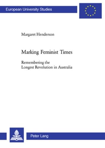 Margaret Henderson - Marking Feminist Times - Remembering the Longest Revolution in Australia.