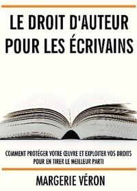 Margerie Véron - Le droit d'auteur pour les écrivains - Comment protéger votre oeuvre et exploiter vos droits pour en tirer le meilleur parti.