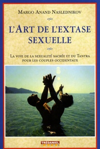 Margo Anand Naslednikov - L'art de l'extase sexuelle - La voie de la sexualité sacrée et du Tantra pour les couples occidentaux.