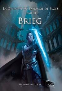 Margot Aguerre - La Dynastie du Royaume de Floss Tome 3 : Brieg.