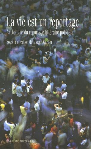 Margot Carlier - La vie est un reportage - Anthologie du reportage littéraire polonais.