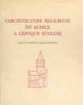 Marguerite Rumpler - L'architecture religieuse en Alsace à l'époque romane - Dans le cadre du bassin rhénan.