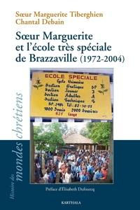 Marguerite Tiberghien et Chantal Debain - Soeur Marguerite et l'école très spéciale de Brazzaville (1972-2004).