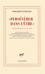 Marguerite Yourcenar - Persévérer dans l'être - Correspondance 1961-1963 (D'Hadrien à Zénon, III).