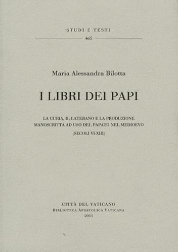 Maria Alessandra Bilotta - I libri dei papi - La curia, il laterano e la produzione manoscritta ad uso del papato nel medioevo (secoli VI-XIII).