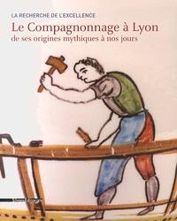 Maria-Anne Privat-Savigny et Sophie Mouton - Le Compagnonnage à Lyon de ses origines mythiques à nos jours.