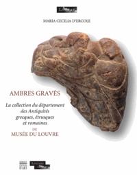 Maria Cecilia d' Ercole - Ambres gravés - La collection du département des Antiquités grecques, étrusques et romaines du musée du Louvre.