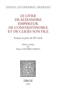 Maria Colombo Timelli - Le livre d'Alixandre empereur de Constentinoble et de Cligès son filz : roman en prose du XVe siècle.