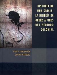 María Concepción Gavira Márquez - Historia de una crisis - La minería en Oruro a fines del período colonial.
