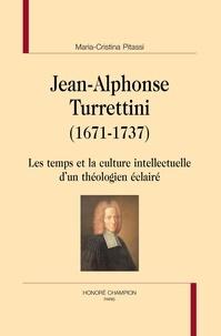 Maria-Cristina Pitassi - Jean-Alphonse Turrettini (1671-1737) - Les temps et la culture intellectuelle d'un théologien éclairé.