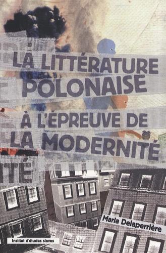 Maria Delaperrière - La littérature polonaise à l'épreuve de la modernité.