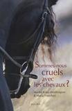 Maria Franchini et Marthe Kiley-Worthington - Sommes-nous cruels avec les chevaux ? - Comment instaurer un pacte juste avec l'espèce équine.