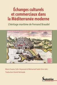 Maria Fusaro et Colin Heywood - Echanges culturels et commerciaux dans la Méditerranée moderne - L'héritage maritime de Fernand Braudel.