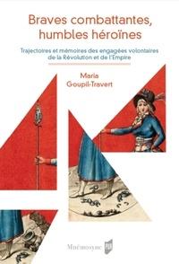 Maria Goupil-Travert - Braves combattantes, humbles héroïnes - Trajectoires et mémoires des engagés volontaires de la Révolution et de l'Empire.