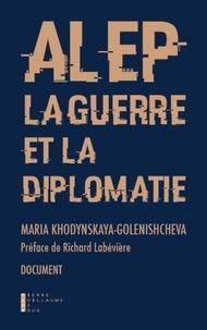 Maria Khodynskaya-Golenishcheva - Alep, la guerre et la diplomatie.