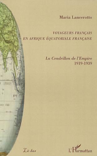 Maria Lancerotto - Voyageurs français en Afrique équatoriale française - La Cendrillon de l'Empire 1919-1939.