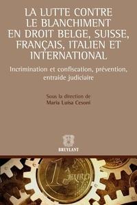 Maria Luisa Cesoni - La lutte contre le blanchiment en droit belge, suisse, français, italien et international - Incrimination et confiscation, prévention, entraide judiciaire.