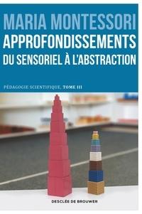 Maria Montessori - Approfondissements : du sensoriel à l'abstraction - Pédagogie scientifique, tome III. Edition du centenaire.