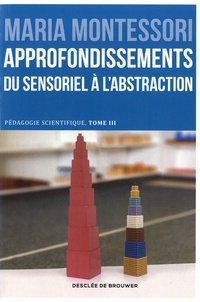 Maria Montessori - Pédagogie scientifique - Tome 3, Approfondissements, du sensoriel à l'abstraction.