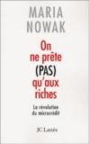 Maria Nowak - On ne prête pas qu'aux riches - La révolution du microcrédit.
