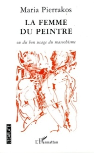 Maria Pierrakos - La Femme du Peintre - Ou du bonne usage du masochisme.