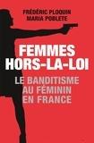 Maria Poblete et Frédéric Ploquin - Femmes hors-la-loi - Le banditisme au féminin.