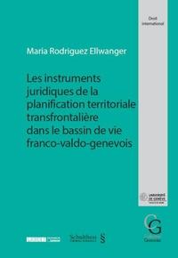 Maria Rodriguez Ellwanger - Les instruments juridiques de la planification territoriale transfrontalière dans le bassin de vie franco-valdo-genevois.