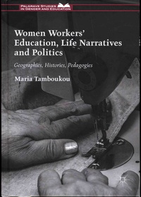 Maria Tamboukou - Women workers' Education, Life Narratives and Politics - Geographies, Histories, Pedagogies.
