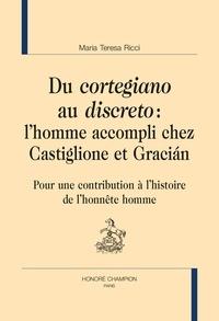 """Maria Teresa Ricci - Du """"cortegiano"""" au """"discreto"""" : l'homme accompli chez Castiglione et Gracián - Pour une contribution à l'histoire de l'honnête homme."""