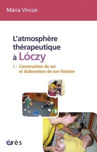 Maria Vincze - L'atmosphère thérapeutique à Loczy - Tome 1, Construction de soi et élaboration de son histoire.