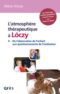 Maria Vincze - L'atmosphère thérapeutique à Loczy - Tome 2, De l'observation de l'enfant aux questionnements de l'Institution.