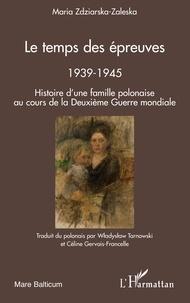 Maria Zdziarska-Zaleska - Le temps des épreuves, 1939-1945 - Histoire d'une famille polonaise au cours de la Deuxième Guerre Mondiale.