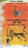 Mariam Habibi - L'interface France-Iran 1907-1938 - Une diplomatie voilée.
