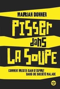 Marian Donner - Pisser dans la soupe - Comment rester sain d'esprit dans une société malade.
