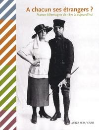 Marianne Amar et Marie Poinsot - A chacun ses étrangers ? - France-Allemagne de 1871 à aujourd'hui.